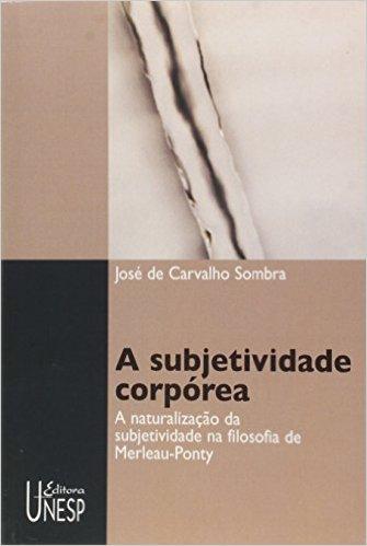 A Subjetividade Corpórea - a naturalização da subjetividade na filosofia de Merleau-Ponty, livro de José de Carvalho Sombra