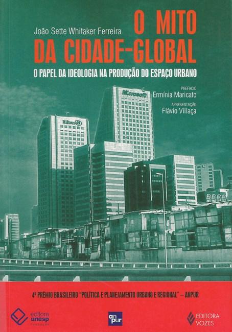 O mito da cidade global - O papel da ideologia na produção do espaço urbano, livro de João Sette Whitaker Ferreira