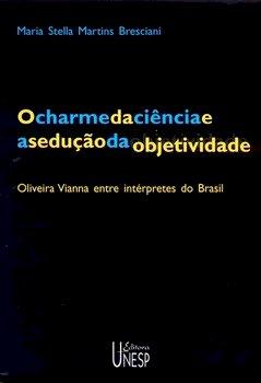 O charme da ciência e a sedução da objetidade - Oliveira Vianna entre intérpretes do Brasil, livro de Maria Stella Martins Bresciani