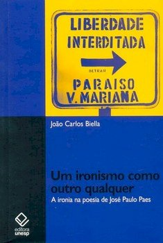 Um ironismo como outro qualquer. A ironia na poesia de José Paulo Paes, livro de João Carlos Biella