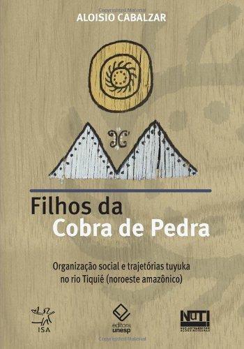 Filhos da Cobra de Pedra - organização social e trajetórias Tuyuka no Rio Tiquié (noroeste amazônico), livro de Aloisio Cabalzar