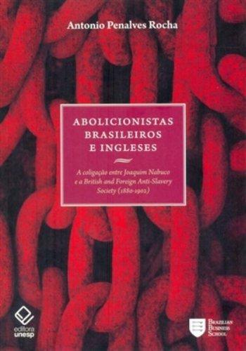 Abolicionistas Brasileiros e Ingleses - a coligação entre Joaquim Nabuco e a Anti-Slavery Society (1880-1902), livro de Antonio Penalves Rocha