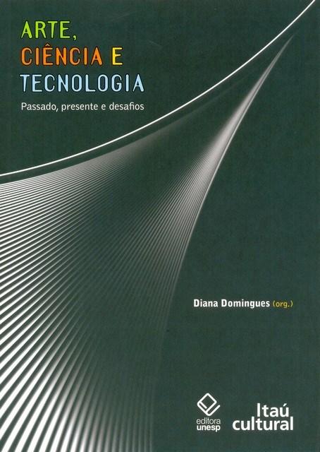 Arte, Ciência e Tecnologia - passado, presente e desafios, livro de Diana Domingues (Org.)