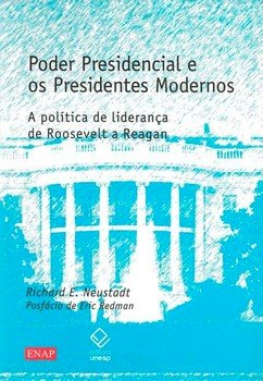 Poder presidencial e os presidentes modernos. A política de liderança de Roosevelt a Reagan, livro de Richard E. Neustadt