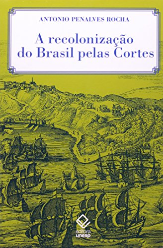 A Recolonização do Brasil Pelas Cortes - histórias de uma invenção historiográfica, livro de Antonio Penalves Rocha