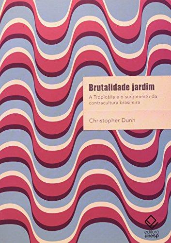 Brutalidade Jardim - a tropicália e o surgimento da contracultura brasileira, livro de Christopher Dunn