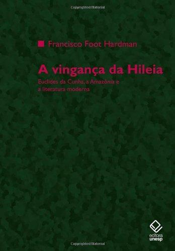 A Vingança da Hileia - Euclides da Cunha, a Amazônia e a Literatura Moderna, livro de Francisco Foot Hardman