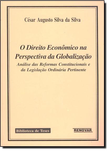 Direito Econômico na Perspectiva da Globalização: Análise das Reformas Constitucionais e da Legislação Ordinária Pertine, livro de César Augusto Silva da Silva