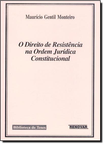 Direito de Resistência na Ordem Jurídica Constitucional, O, livro de Maurício Gentil Monteiro