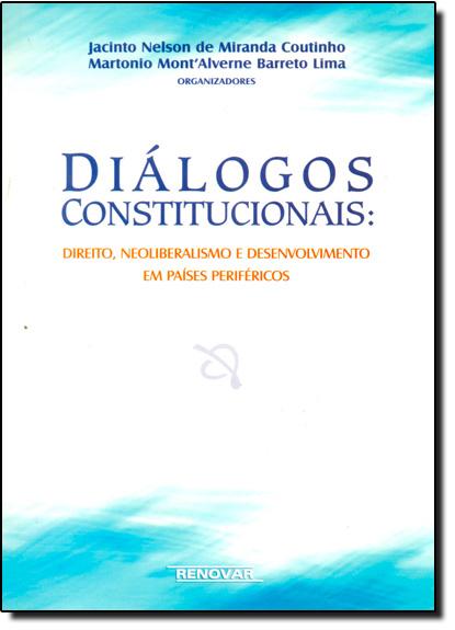 Diálogos Constitucionais: Direito, Neoliberalismo e Desenvolvimento em Países Periféricos, livro de Jacinto Nelson de Miranda Coutinho