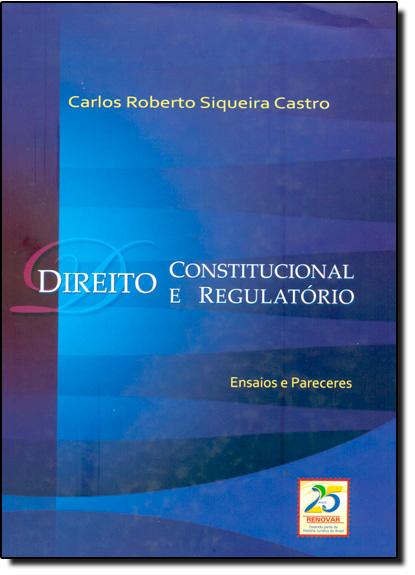 Direito Constitucional e Regulatório, livro de Carlos Roberto Siqueira Castro