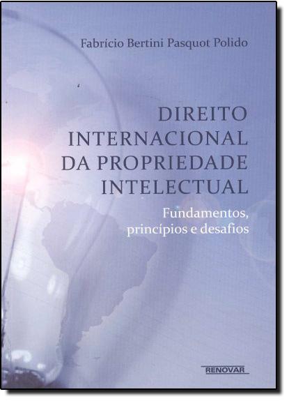 Direito Internacional da Propriedade Intelectual: Fundamentos, Princípios e Desafios, livro de Fabricio Bertini Pasquot Palido