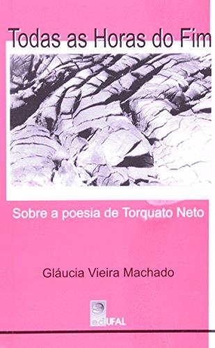 Todas As Horas Do Fim - Sobre A Poesia De Torquato Neto, livro de Glaucia Vieira Machado