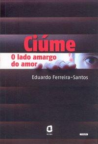 Ciúme. o lado amargo do amor (4ª Edição), livro de Eduardo Ferreira-Santos