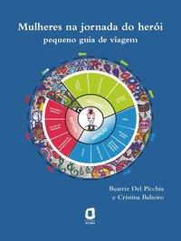 MULHERES NA JORNADA DO HERÓI. PEQUENO GUIA DE VIAGEM, livro de Beatriz Del Picchia | Cristina Balieiro
