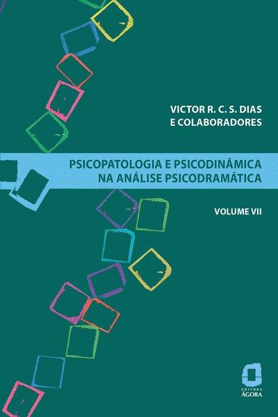 Psicopatologia e psicodinâmica na análise psicodramática - Volume VII, livro de Victor R. C. S. Dias