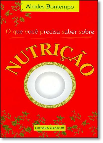 Que Você Precisa Saber Sobre Nutrição, O, livro de Alcides Bontempo