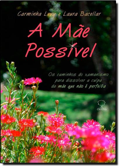 Mãe Possível, A: Os Caminhos do Xamanismo Para Dissolver a Culpa da Mãe Que Não É Perfeita, livro de Carminha Levy