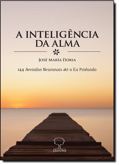 Inteligência da Alma, A: 144 Avenidas Neuronais Até o Eu Profundo, livro de José María Doria
