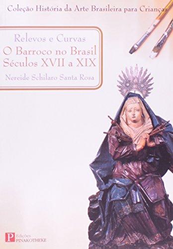 Relevos e Curvas: Barroco no Brasil Seculos Xvii a Xix, O História da Arte Brasileira Para Criança, livro de Nereide Schilaro Santa Rosa