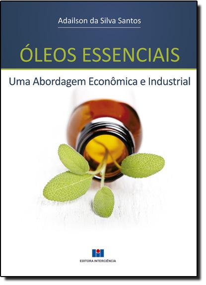 Óleos Essenciais:Uma Abordagem Econômica e Industrial, livro de Adailson da Silva Santos