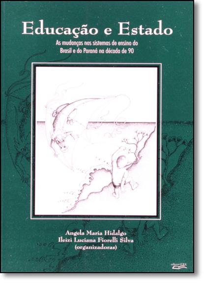 Educacao e Estado: Mudancas Nos Sistemas de Ensino do Brasil e do Paraná na Década de 90, As, livro de Angela Maria Hidalgo
