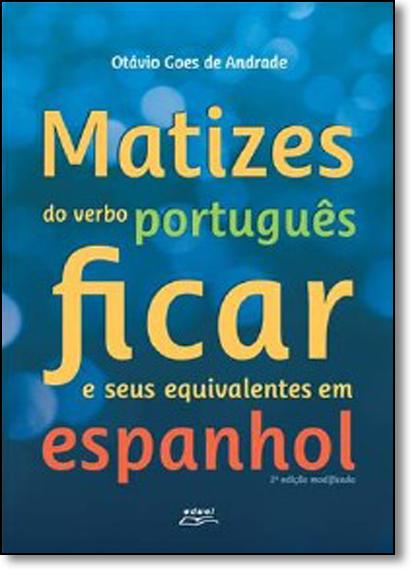 Matizes do Verbo Português Ficar e Seus Equivalentes em Espanhol, livro de Otávio Goes de Andrade