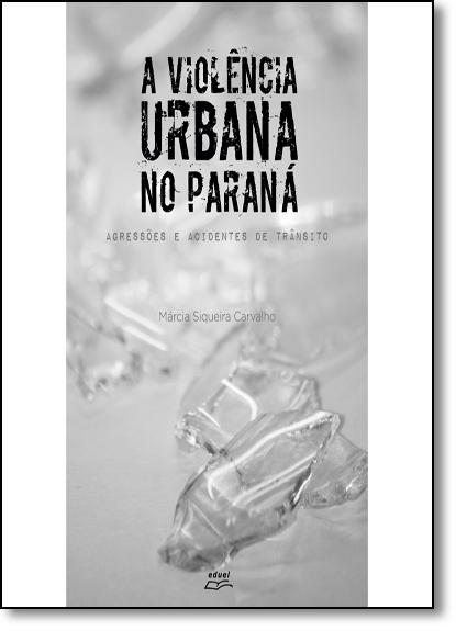 Violência Urbana no Paraná, A: Agressões e Acidentes de Trânsito, livro de Marcia Siqueira Carvalho