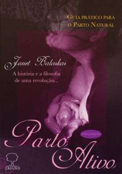 Parto ativo - Guia prático para o parto natural - A história e a filosofia de uma revolução... - 3ª edição, livro de Janet Balaskas