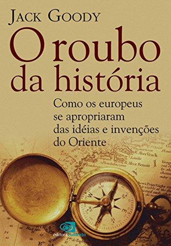 O Roubo da História. Como Europeus se Apropriaram das Ideias e Invenções do Oriente, livro de Jack Goody