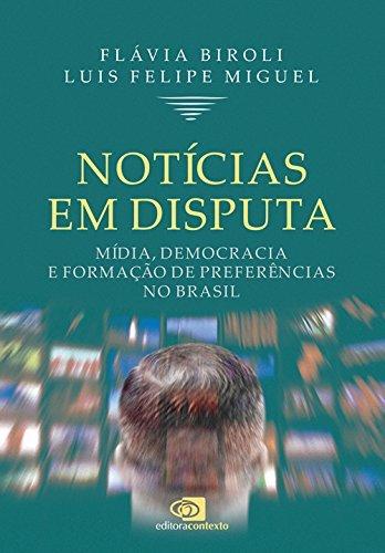Notícias em Disputa. Mídia, Democracia e Formação de Preferências no Brasil, livro de Flávia Biroli, Luís Felipe Miguel