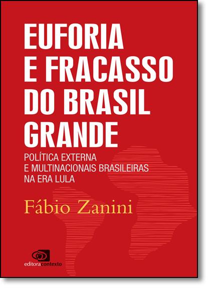 Euforia e Fracasso do Brasil Grande: Política Externa e Multinacionais Brasileiras na Era Lula, livro de Fábio Zanini