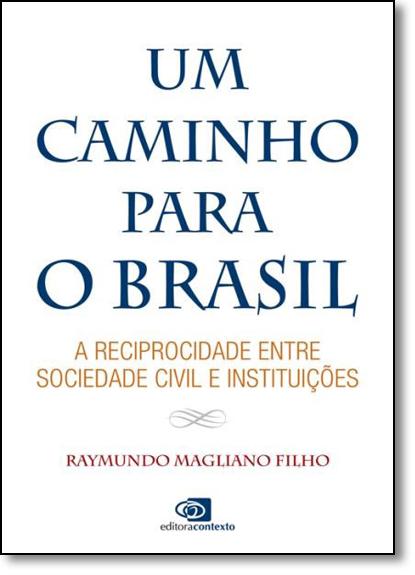 Caminho Para o Brasil, Um: A Reciprocidade Entre Sociedade Civil e Instituições, livro de Raymundo Magliano Filho