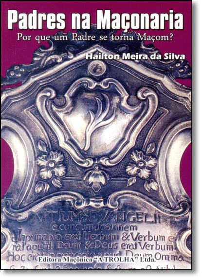 Padres na Maçonaria: Por que um Padre se Torna Maçom, livro de Hailton Meira da Silva