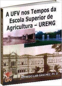 A UFV nos Tempos da Escola Superior de Agricultura - UREMG, livro de Alfredo Lam-Sánchez