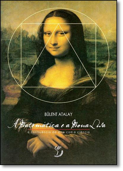 Matemática e a Mona Lisa, A: A Confluência da Arte Com a Ciência, livro de Bulent Atalay