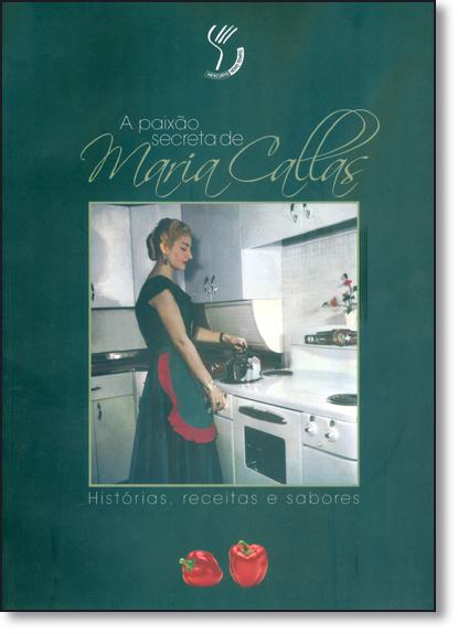 Paixão Secreta de Maria Callas, A: Histórias, Receitas e Sabores, livro de Bruno Tosi