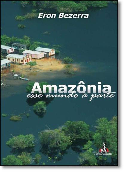 Amazônia: Esse Mundo À Parte, livro de Eron Bezerra