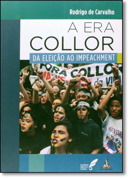 Era Collor, A: Da Eleição Ao Impeachment, livro de Rodrigo de Carvalho