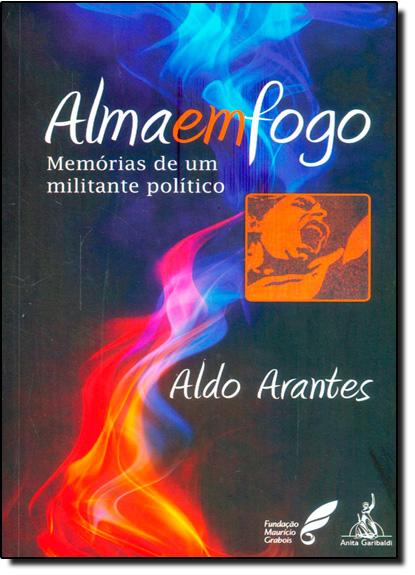 Alma em Fogo: Memórias de um Militante Político, livro de Aldo Arantes