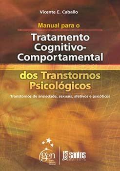 Manual para o tratamento cognitivo-comportamental dos transtornos psicológicos - Transtornos de ansiedade, sexuais, afetivos e psicóticos, livro de Vicente E. Caballo