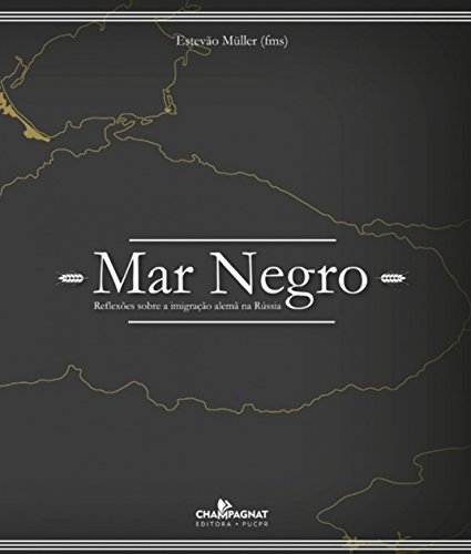 MAR NEGRO: REFLEXOES SOBRE A IMIGRACAO ALEMA NA RUSSIA  , livro de Estevão Muller