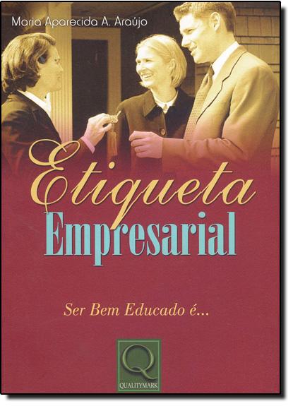 Etiqueta Empresarial: Ser bem Educado É..., livro de Maria Aparecida A. Araújo