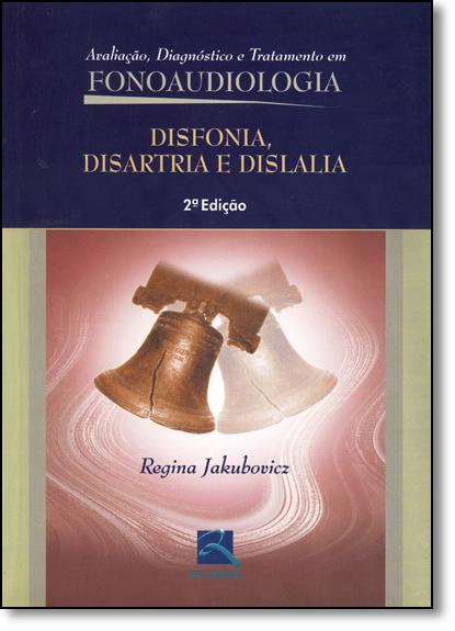 Disfonia, Disartria e Dislalia: Avaliação, Diagnóstico e Tratamento em Fonoaudiologia, livro de Regina Jakubovicz