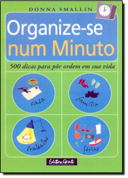 Organize-se Num Minuto: 500 Dicas Para Pôr Ordem Em Sua Vida, livro de Donna Smallin