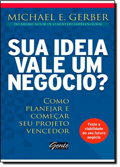 Sua Ideia Vale um Negócio?: Como Planejar e Começar Seu Projeto Vencedor, livro de Michael E. Gerber