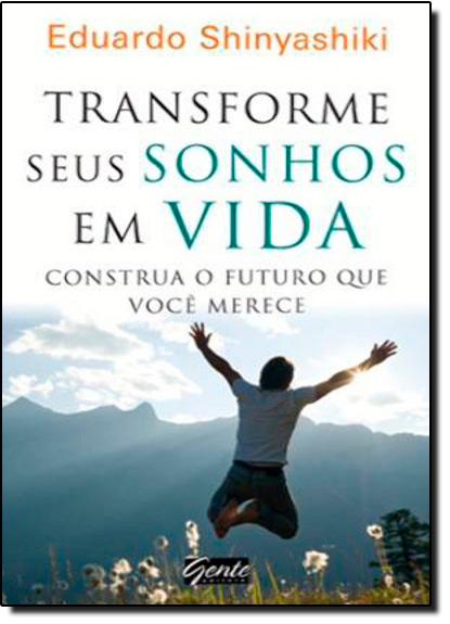 Transforme Seus Sonhos Em Vida: Construa o Futuro Que Você Merece, livro de Eduardo Shinyashiki