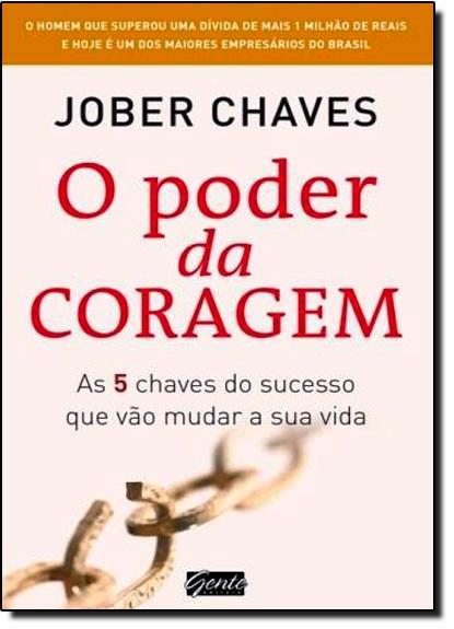 Poder da Coragem, O: 5 Chaves do Sucesso Que Vão Mudar Sua Vida, livro de Jober Chaves