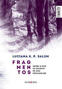 Fragmentos – sobre o que se escreve de uma pisicanálise, livro de Luciana K. P. Salum