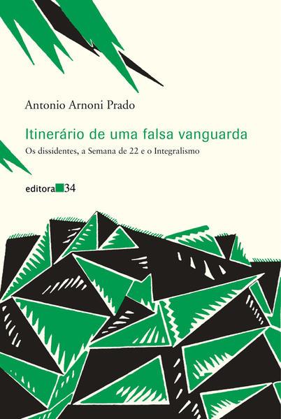 Itinerário de uma falsa vanguarda - Os dissidentes, a Semana de 22 e o Integralismo, livro de Antonio Arnoni Prado
